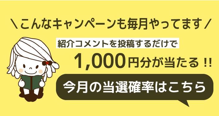 \こんなキャンペーンも毎月やっています/紹介コメントを投稿するだけで1,000円分が当たる!!
