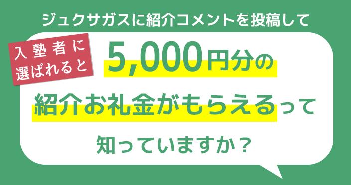 ジュクサガスに紹介コメントを投稿して入塾者に選ばれると5,000円分の紹介お礼金がもらえるって知っていますか?